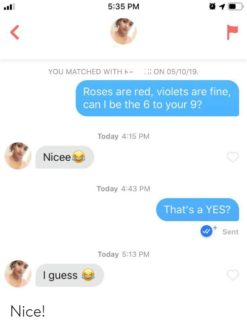 Nicee: 5:35 PM  YOU MATCHED WITH K  ON O5/10/19.  Roses are red, violets are fine,  can I be the 6 to your 9?  Today 4:15 PM  Nicee  Today 4:43 PM  That's a YES?  +  Sent  Today 5:13 PM  I guess Nice!