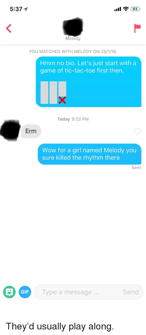 Gif, Wow, and Game: 5:37 1  Melody  YOU MATCHED WITH MELODY ON 25/1/19  Hmm no bio. Let's just start with a  game of tic-tac-toe first then.  Today 5:22 PM  Erm  Wow for a girl named Melody you  sure killed the rhythm there  Sent  GIF  Type a message  Send They'd usually play along.