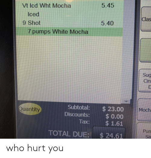 White, Who, and Total: 5.45  Vt Icd Wht Mocha  Iced  9 Shot  Clas  5.40  7pumps White Mocha  Sug  Cin  D  $23.00  $ 0.00  $1.61  Subtotal:  Moch  Quantity  Discounts:  Tax:  Pum  TOTAL DUE: $24.61  Sa who hurt you