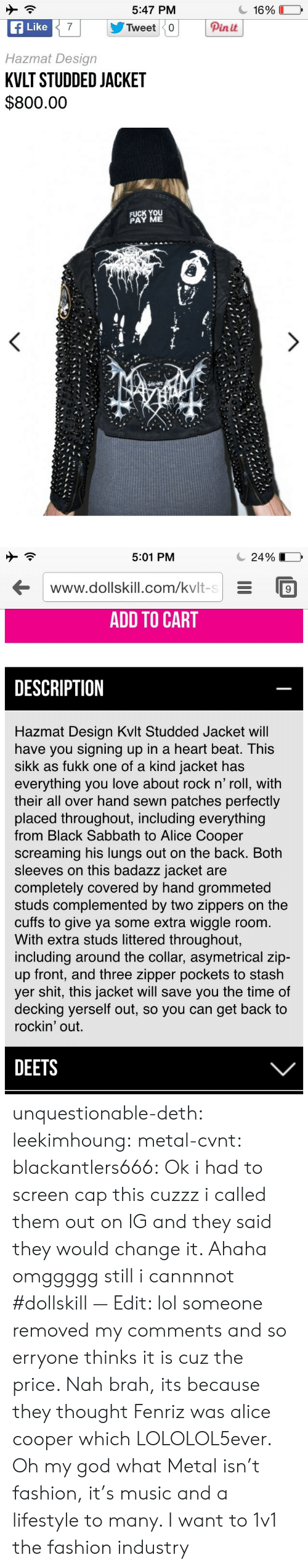 sabbath: 5:47 PM  f Like  Hazmat Design  KVLT STUDDED JACKET  $800.00  Pinit  FUCK YOU  PAY ME   5:01 PM  С 24 901  www.dollskill.com/kvlt-sE9  ADD TO CART  DESCRIPTION  Hazmat Design Kvlt Studded Jacket wil  have you signing up in a heart beat. This  sikk as fukk one of a kind jacket has  everything you love about rock n' roll, with  their all over hand sewn patches perfectly  placed throughout, including everything  from Black Sabbath to Alice Cooper  screaming his lungs out on the back. Both  sleeves on this badazz jacket are  completely covered by hand grommeted  studs complemented by two zippers on the  cuffs to give ya some extra wiggle room.  With extra studs littered throughout,  including around the collar, asymetrical zip-  up front, and three zipper pockets to stash  yer shit, this jacket will save you the time of  decking yerself out, so you can get back to  rockin' out.  DEETS unquestionable-deth:  leekimhoung: metal-cvnt:   blackantlers666:   Ok i had to screen cap this cuzzz i called them out on IG and they said they would change it. Ahaha omggggg still i cannnnot  #dollskill  — Edit: lol someone removed my comments and so erryone thinks it is cuz the price. Nah brah, its because they thought Fenriz was alice cooper which LOLOLOL5ever.  Oh my god what     Metal isn't fashion, it's music and a lifestyle to many. I want to 1v1 the fashion industry