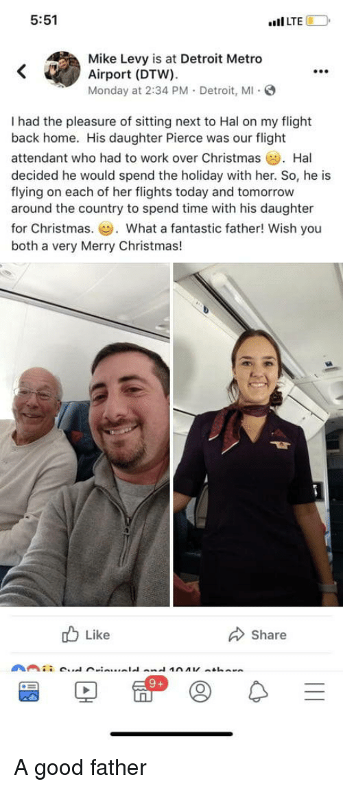 "Christmas, Detroit, and Work: 5:51  ""Il LTE  Mike Levy is at Detroit Metro  Airport (DTW).  Monday at 2:34 PM. Detroit, M S  99e  I had the pleasure of sitting next to Hal on my flight  back home. His daughter Pierce was our flight  attendant who had to work over Christmas Hal  decided he would spend the holiday with her. So, he is  flying on each of her flights today and tomorrow  around the country to spend time with his daughter  for Christmas.. What a fantastic father! Wish you  both a very Merry Christmas!  b Like  Share A good father"