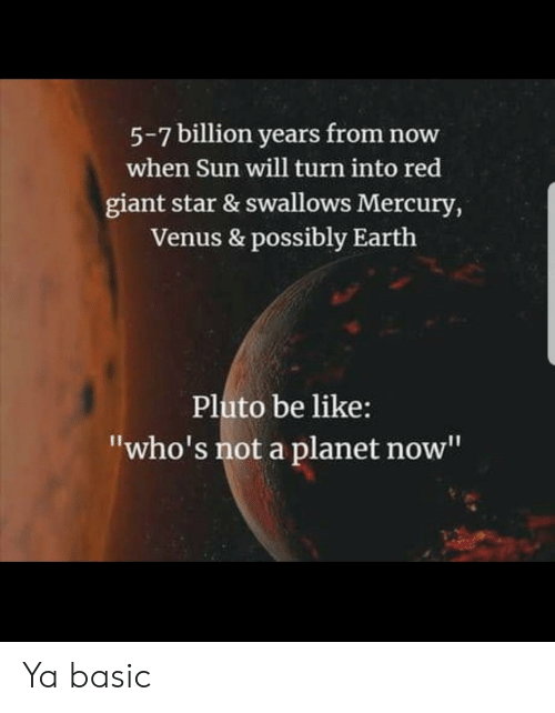 "Be Like, Earth, and Giant: 5-7 billion years from now  when Sun will turn into red  giant star & swallows Mercury,  Venus & possibly Earth  Pluto be like:  ""who's not a planet now"" Ya basic"