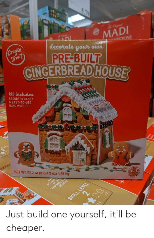 Candy, House, and Tree: 5.79  Cgiual  Create  Treat  MADI  decorate your own  -Я-  TTONE  PRE-BUILT  GINGERBREAD HOUSE  kit includes  ASSORTED CANDY  & EASY-TO-USE  ICING WITH TIP  LEVEL  EALLY E-Z  NET WT. 52.2 oz (3 lb 4.2 oz) 1.48 kg  DECORATI  OF THES  HAV  GINGERBREADH  DESIGNS!  MADE INA  SKILL LEVEL  FACILITY  &TREE  PER  23 Z-3  2. Just build one yourself, it'll be cheaper.