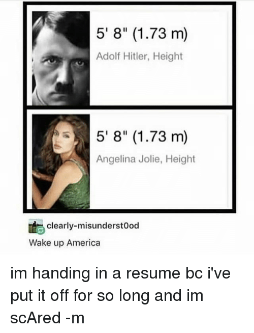 """wake up america: 5' 8"""" (1.73 m)  Adolf Hitler, Height  5' 8"""" (1.73 m)  Angelina Jolie, Height  clearly-misunderstood  Wake up America im handing in a resume bc i've put it off for so long and im scAred -m"""