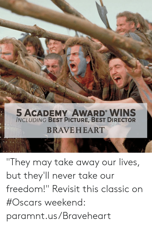 "Memes, Oscars, and Academy: 5 ACADEMY AWARD WINS  INCLUDING BEST PICTURE, BEST DIRECTOR  BRAVEHEART ""They may take away our lives, but they'll never take our freedom!"" Revisit this classic on #Oscars weekend: paramnt.us/Braveheart"