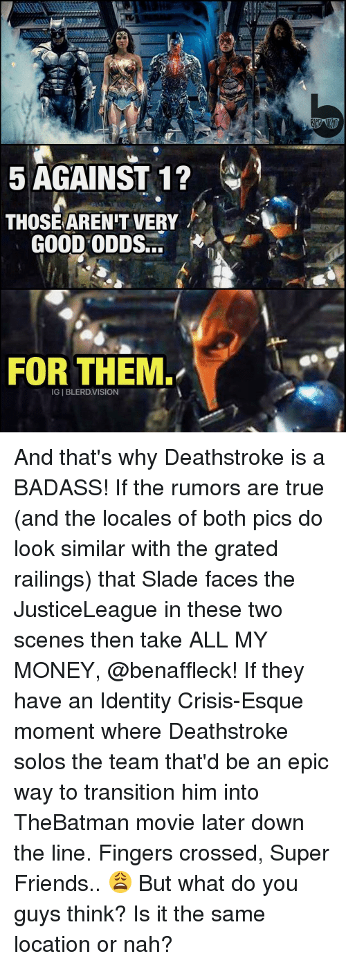 Take All My Money: 5 AGAINST 1?  THOSE ARENT VERY  GOOD ODDS  FOR THEM  IGIBLERD.VISION And that's why Deathstroke is a BADASS! If the rumors are true (and the locales of both pics do look similar with the grated railings) that Slade faces the JusticeLeague in these two scenes then take ALL MY MONEY, @benaffleck! If they have an Identity Crisis-Esque moment where Deathstroke solos the team that'd be an epic way to transition him into TheBatman movie later down the line. Fingers crossed, Super Friends.. 😩 But what do you guys think? Is it the same location or nah?