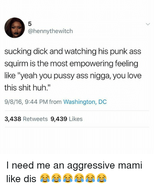 """Ass, Huh, and Love: 5  @hennythewitch  sucking dick and watching his punk ass  squirm is the most empowering feeling  like """"yeah you pussy ass nigga, you love  this shit huh.""""  9/8/16, 9:44 PM from Washington, DC  3,438 Retweets 9,439 Likes I need me an aggressive mami like dis 😂😂😂😂😂😂"""