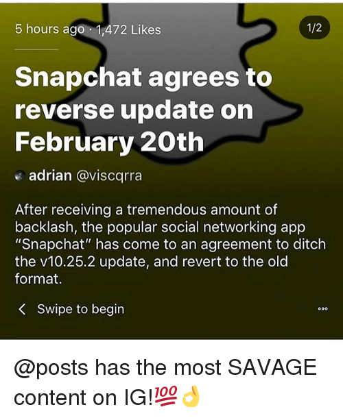 "Memes, Savage, and Snapchat: 5 hours ago 1,472 Likes  1/2  Snapchat agrees to  reverse update on  February 20th  adrian @viscqrra  After receiving a tremendous amount of  backlash, the popular social networking app  ""Snapchat"" has come to an agreement to ditch  the v10.25.2 update, and revert to the old  format,  Swipe to begin @posts has the most SAVAGE content on IG!💯👌"