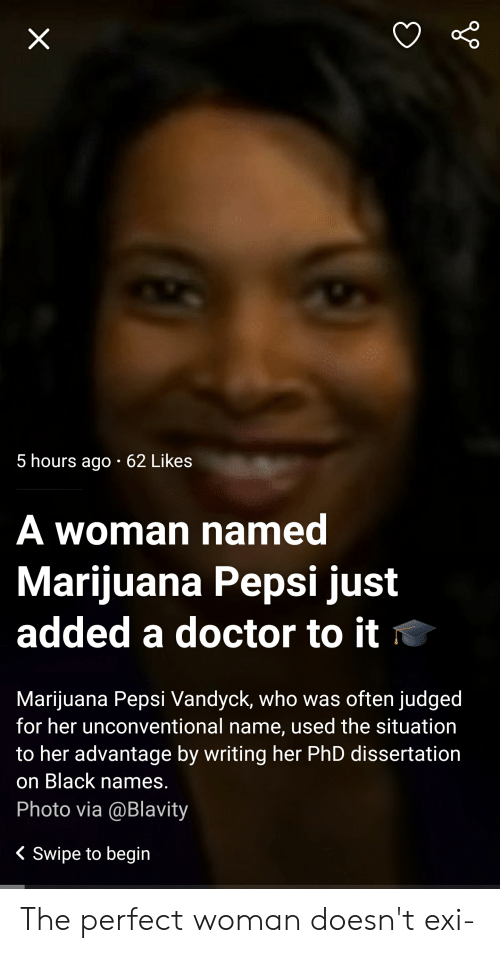 Dissertation On: 5 hours ago 62 Likes  A woman named  Marijuana Pepsi just  added a doctor to it  Marijuana Pepsi Vandyck, who was often judged  for her unconventional name, used the situation  to her advantage by writing her PhD dissertation  on Black names.  Photo via @Blavity  < Swipe to begin  X The perfect woman doesn't exi-
