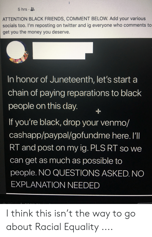 Friends, Money, and Twitter: 5 hrs  ATTENTION BLACK FRIENDS, COMMENT BELOW. Add your various  socials too. I'm reposting on twitter and ig everyone who comments to  get you the money you deserve.  In honor of Juneteenth, let's start a  chain of paying reparations to black  people on this day.  If you're black, drop your venmo/  cashapp/paypal/gofundme here. I'll  RT and post on my ig. PLS RT so we  can get as much as possible to  people. NO QUESTIONS ASKED. NO  EXPLANATION NEEDED I think this isn't the way to go about Racial Equality ....