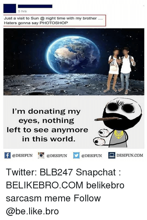 Photoshoper: 5 hrs  Just a visit to Sun night time with my brother .  Haters gonna say PHOTOSHOP  l'm donating my  eyes, nothing  left to see anymore  in this world.  K @DESIFUN 증@DESIFUN口@DESIFUN-DESIFUN.COM Twitter: BLB247 Snapchat : BELIKEBRO.COM belikebro sarcasm meme Follow @be.like.bro