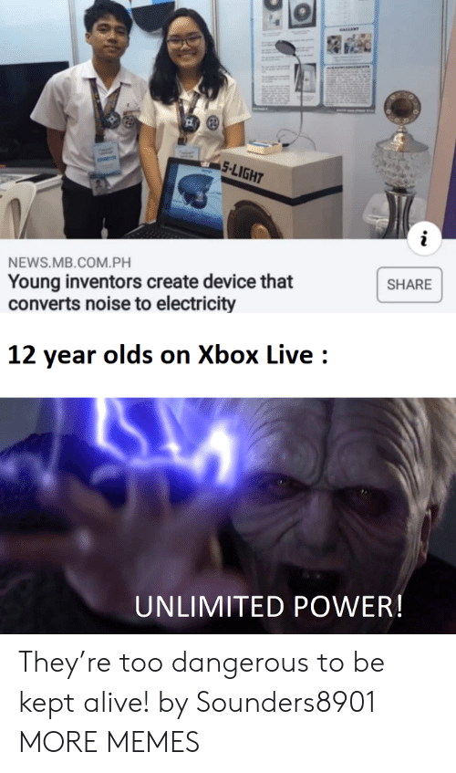 Kept Alive: 5-LIGHT  NEWS.MB.COM.PH  Young inventors create device that  converts noise to electricity  SHARE  12 year olds on Xbox Live  UNLIMITED POWER! They're too dangerous to be kept alive! by Sounders8901 MORE MEMES