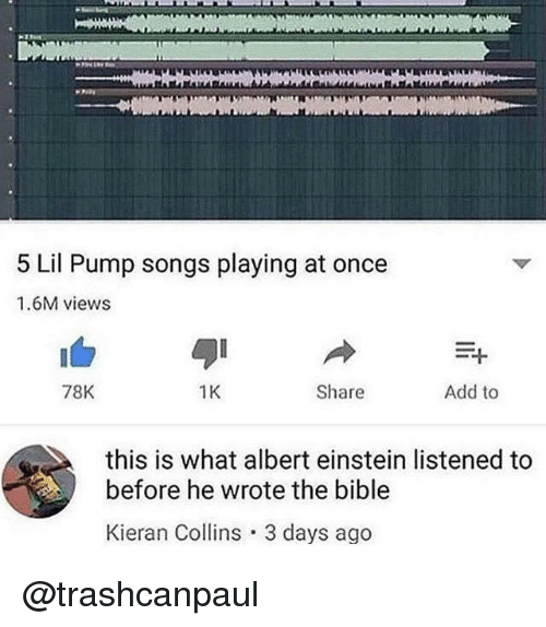 Albert Einstein, Bible, and Einstein: 5 Lil Pump songs playing at once  1.6M views  78K  1K  Share  Add to  this is what albert einstein listened to  before he wrote the bible  Kieran Collins 3 days ago @trashcanpaul