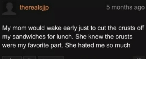 wake: 5 months ago  therealsjjp  My mom would wake early just to cut the crusts off  my sandwiches for lunch. She knew the crusts  were my favorite part. She hated me so much