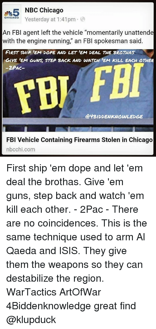 "Chicago, Dope, and Fbi: 5 NBC Chicago  Yesterday at 1:41pm  CHICAGO  An FBI agent left the vehicle ""momentarily unattende  with the engine running,"" an FBI spokesman said.  FIRST SHIP EM DOPE AND LET EM DEAL THE BROTHAS  GIVE EM GUNS STEP BACK AND WATCH EM KILL EACH OTHER  -2PAC-  FBI  @YBIDDENKNOWLEDGE  FBI Vehicle Containing Firearms Stolen in Chicago  nbcchi.com First ship 'em dope and let 'em deal the brothas. Give 'em guns, step back and watch 'em kill each other. - 2Pac - There are no coincidences. This is the same technique used to arm Al Qaeda and ISIS. They give them the weapons so they can destabilize the region. WarTactics ArtOfWar 4Biddenknowledge great find @klupduck"