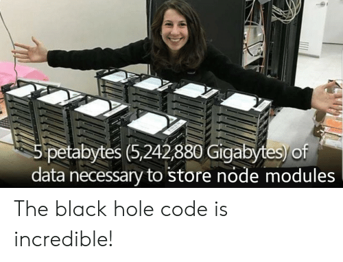 node: 5 petabytes (5,242,880 Gigabytes)/of  data necessary to store node modules The black hole code is incredible!