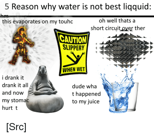 Dude, Juice, and Reddit: 5 Reason why water is not best liqquid:  oh well thats a  short circuit over ther  this evaporates on my touhdc  CAUTION  SLIPPER  WHEN WET  i drank it  drank it all  and now  my stomac  hurt t  dude wha  t happened  to my juice [Src]
