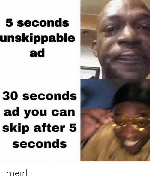 30 seconds: 5 seconds  unskippable  ad  30 seconds  ad you can  skip after 5  seconds meirl