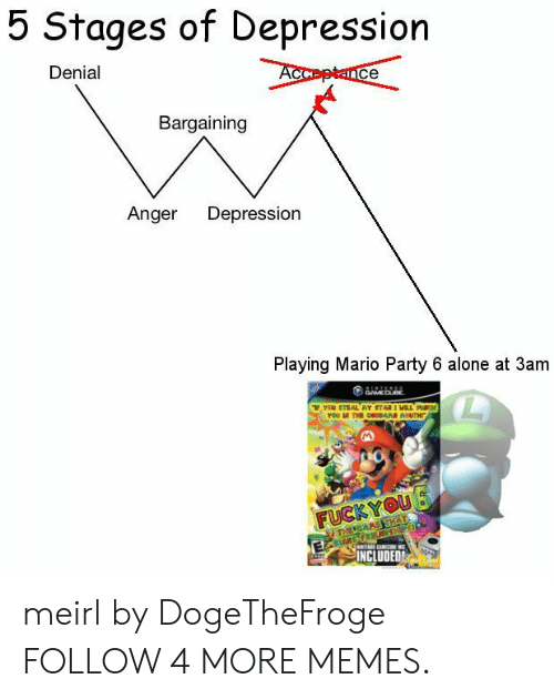 mario party: 5 Stages of Depression  Denial  Acceptance  Bargaining  Anger  Depression  Playing Mario Party 6 alone at 3am  GAMEDUBE  reu STEAL AY STAR I MILL H  rou THE GARR ROUTH  FUCKYOU  THEIGAAE THAT  RU FREMSHPS  INCLUDED meirl by DogeTheFroge FOLLOW 4 MORE MEMES.