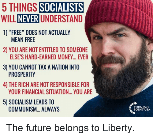 """Memes, Entitled, and 🤖: 5 THINGS  SOCIALISTS  NEVER UNDERSTAND  WILL  1) """"FREE"""" DOES NOT ACTUALLY  MEAN FREE  2) YOU ARE NOT ENTITLED TO SOMEONE  ELSE'S HARD-EARNED MONEY... EVER  3 YOU CANNOT TAX A NATION INTO  PROSPERITY  4) THE RICH ARE NOT RESPONSIBLE FOR  YOUR FINANCIAL SITUATION... YOU ARE  50 SOCIALISM LEADS TO  COMMUNISM... ALWAYS  RNIN The future belongs to Liberty."""
