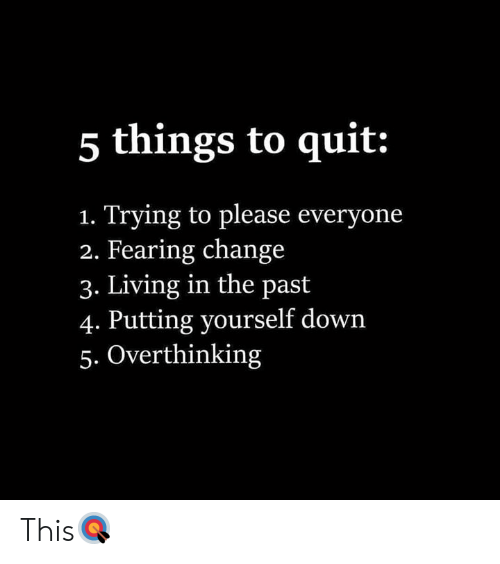 Change, Living, and Hood: 5 things to quit:  Trying to please everyone  2. Fearing change  3. Living in the past  4. Putting yourself down  5. Overthinking  1. This🎯