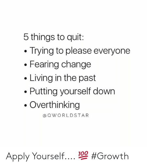 Worldstar, Change, and Living: 5 things to quit:  Trying to please everyone  Fearing change  Living in the past  Putting yourself down  Overthinking  @ Q WORLDSTAR Apply Yourself.... 💯 #Growth