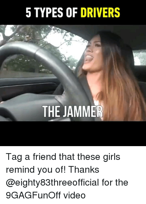 Girls, Memes, and Video: 5 TYPES OF DRIVERS  THE JAMMER Tag a friend that these girls remind you of! Thanks @eighty83threeofficial for the 9GAGFunOff video