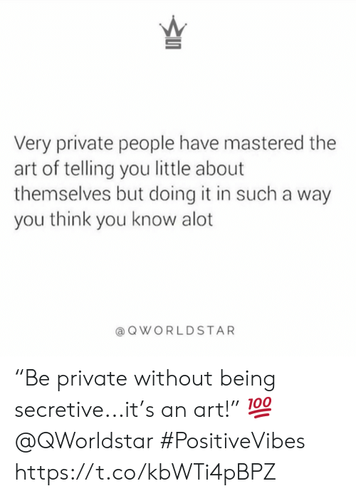 """Art, Private, and Think: 5  Very private people have mastered the  art of telling you little about  themselves but doing it in such a way  you think you know alot  QWORLDSTAR """"Be private without being secretive...it's an art!"""" 💯 @QWorldstar #PositiveVibes https://t.co/kbWTi4pBPZ"""
