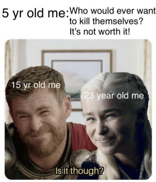 Old, Who, and Worth It: 5 vr old me:Who would ever want  to kill themselves?  It's not worth it!  15 yr old me  23 year old me  Isit though?