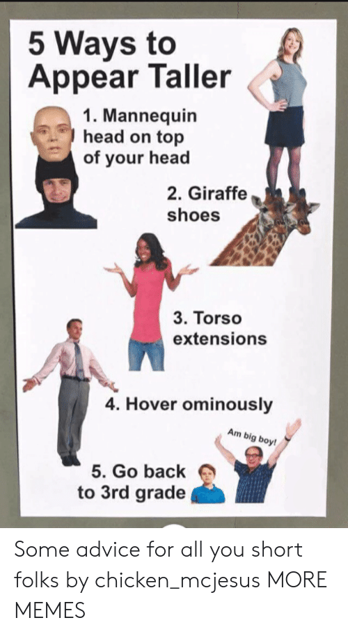 Mannequin: 5 Ways to  Appear Taller  1. Mannequin  head on top  of your head  2. Giraffe  shoes  3. Torso  extensions  4. Hover ominously  Am big boy!  5. Go back  to 3rd grade Some advice for all you short folks by chicken_mcjesus MORE MEMES