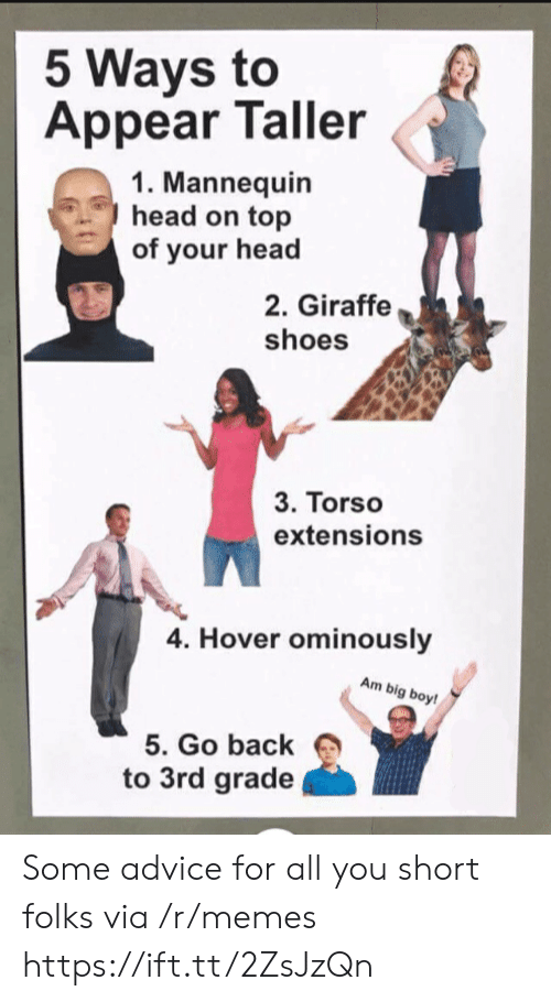 Mannequin: 5 Ways to  Appear Taller  1. Mannequin  head on top  of your head  2. Giraffe  shoes  3. Torso  extensions  4. Hover ominously  Am big boy!  5. Go back  to 3rd grade Some advice for all you short folks via /r/memes https://ift.tt/2ZsJzQn