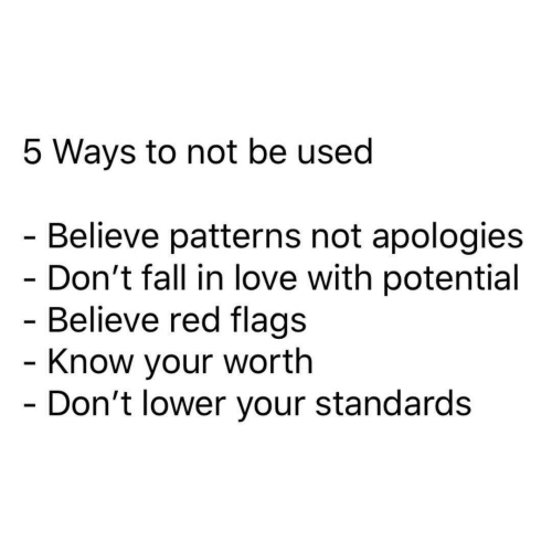 Fall, Love, and Red: 5 Ways to not be used  - Believe patterns not apologies  - Don't fall in love with potential  - Believe red flags  - Know your worth  - Don't lower your standards