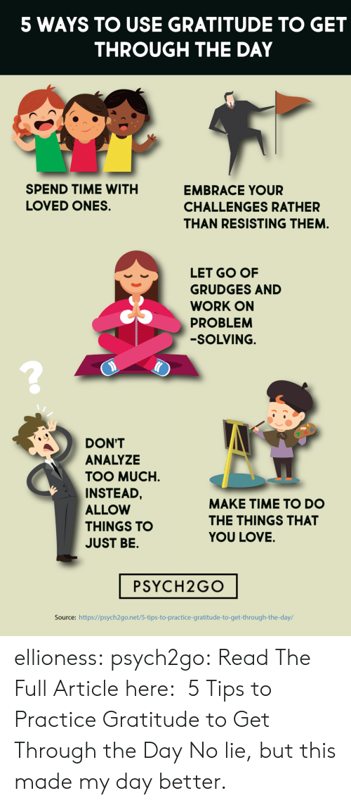 No Lie: 5 WAYS TO USE GRATITUDE TO GET  THROUGH THE DAY  SPEND TIME WITH  EMBRACE YOUR  LOVED ONES  CHALLENGES RATHER  THAN RESISTING THEM.  LET GO OF  GRUDGES AND  WORK ON  PROBLEM  -SOLVING.  DON'T  ANALYZE  TOO MUCH  INSTEAD,  MAKE TIME TO DO  ALLOW  THE THINGS THAT  THINGS TO  YOU LOVE.  JUST BE.  PSYCH2GO  Source: https://psych2go.net/5-tips-to-practice-gratitude-to-get-through-the-day/ ellioness: psych2go:  Read The Full Article here:  5 Tips to Practice Gratitude to Get Through the Day   No lie, but this made my day better.