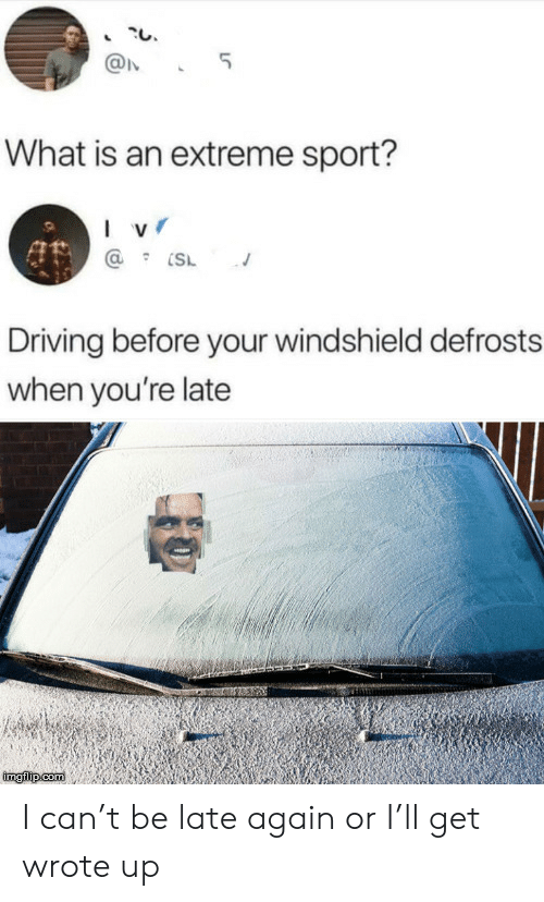 extreme sport: 5  What is an extreme sport?  I v  Driving before your windshield defrosts  when you're late  imgilip com I can't be late again or I'll get wrote up