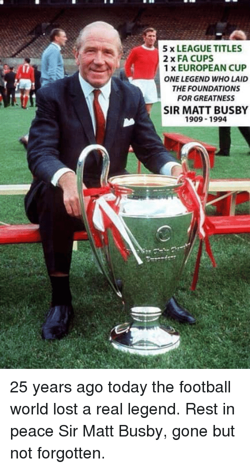 Football, Memes, and Lost: 5 x LEAGUE TITLES  2 x FA CUPS  1 x EUROPEAN CUP  ONE LEGEND WHO LAID  THE FOUNDATIONS  FOR GREATNESS  SIR MATT BUSBY  909-1994 25 years ago today the football world lost a real legend. Rest in peace Sir Matt Busby, gone but not forgotten.