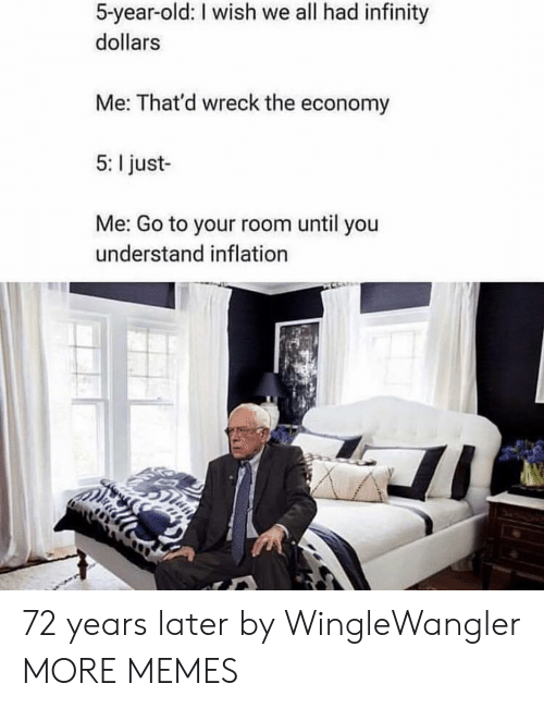 Dank, Memes, and Target: 5-year-old: I wish we all had infinity  dollars  Me: That'd wreck the economy  5: I just-  Me: Go to your room until you  understand inflation 72 years later by WingleWangler MORE MEMES
