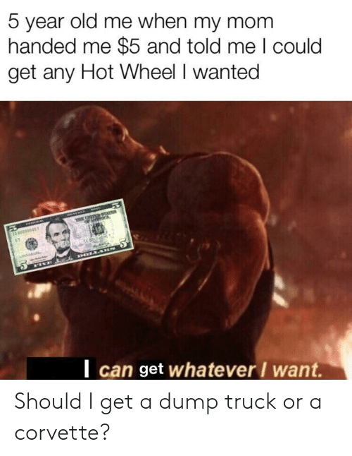 Corvette, Old, and Mom: 5 year old me when my mom  handed me $5 and told me I could  get any Hot Wheel I wanted  | can get whatever I want. Should I get a dump truck or a corvette?
