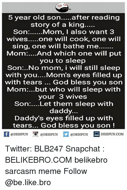 "Be Like, God, and Meme: 5 year old son....after reading  story of a king...  sing, one will bathe me.  Mom:....And which one will put  you to sleep  Son:..No mom, i will still sleep  with you....Mom's eyes filled up  with tears God bless you son  Mom:...but who will sleep with  your 3 wives  Son:....Let them sleep with  daddy.  Daddy's eyes filled up with  tears... God bless you son!  困@DESIFUN I "" @DESIFUN @DESIFUN-DESIFUN.COM Twitter: BLB247 Snapchat : BELIKEBRO.COM belikebro sarcasm meme Follow @be.like.bro"