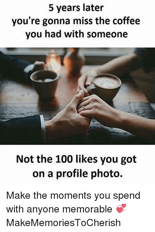 Dekh Bhai, International, and The 100: 5 years later  you're gonna miss the coffee  you had with someone  Not the 100 likes you got  on a profile photo. Make the moments you spend with anyone memorable 💞 MakeMemoriesToCherish