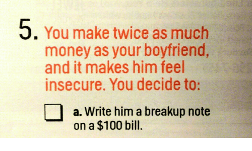 Anaconda, Money, and Boyfriend: 5. You make twice as much  money as your boyfriend,  and it makes him feel  insecure. You decide to:  a. Write him a breakup note  on a $100 bill.