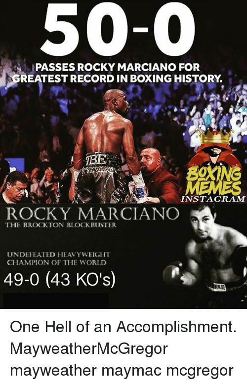 Blockbuster, Boxing, and Instagram: 50-0  PASSES ROCKY MARCIANO FOR  REATEST RECORD IN BOXING HISTORY.  INSTAGRAM  ROCK Y MARCIANCO  THE BROCKTON BLOCKBUSTER  UNDEFEATED HEAVYWEIGHI  CHAMPION OF THE WORLD  49-0 (43 KO's) One Hell of an Accomplishment. MayweatherMcGregor mayweather maymac mcgregor
