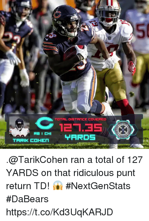 Memes, 🤖, and Total: 50  12.35  TARDS .@TarikCohen ran a total of 127 YARDS on that ridiculous punt return TD! 😱  #NextGenStats #DaBears https://t.co/Kd3UqKARJD