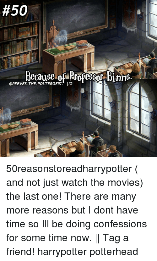 Memes, Movies, and Time:  #50  Because of Profesoof Binns  @PEE VES. THE POLTERGEIST i IIG 50reasonstoreadharrypotter ( and not just watch the movies) the last one! There are many more reasons but I dont have time so Ill be doing confessions for some time now. || Tag a friend! harrypotter potterhead
