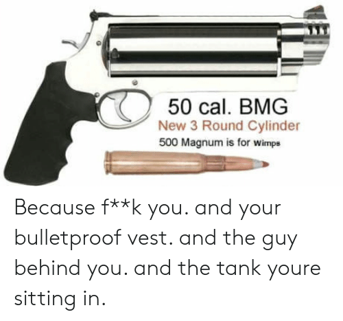 Tank, Magnum, and Cal: 50 cal. BMG  New 3 Round Cylinder  500 Magnum is for wimps Because f**k you. and your bulletproof vest. and the guy behind you. and the tank youre sitting in.