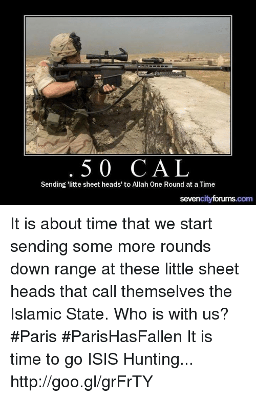Isis, Memes, and Some More: 50 CAL  Sending 'litte sheet heads' to Allah One Round at a Time  sevencityforums.com It is about time that we start sending some more rounds down range at these little sheet heads that call themselves the Islamic State. Who is with us? #Paris #ParisHasFallen  It is time to go ISIS Hunting... http://goo.gl/grFrTY
