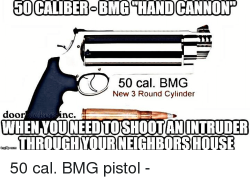 Memes, 🤖, and Doors: 50 CALIBER BMG THAND CANNONT  50 cal. BMG  New 3 Round Cylinder  door  nc.  WHEN OUNEEDTOSHOOTAN INTRUDER  THROUGH YOURNEIGHBORSHOUSE 50 cal. BMG pistol -