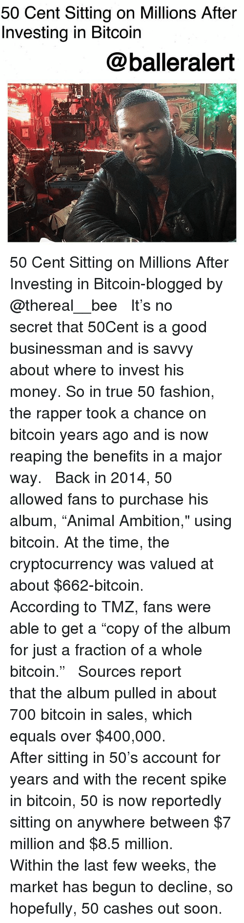 """50 Cent, Fashion, and Memes: 50 Cent Sitting on Millions After  Investing in Bitcoin  @balleralert 50 Cent Sitting on Millions After Investing in Bitcoin-blogged by @thereal__bee ⠀⠀⠀⠀⠀⠀⠀ ⠀⠀⠀⠀ It's no secret that 50Cent is a good businessman and is savvy about where to invest his money. So in true 50 fashion, the rapper took a chance on bitcoin years ago and is now reaping the benefits in a major way. ⠀⠀⠀⠀⠀⠀⠀ ⠀⠀⠀⠀ Back in 2014, 50 allowed fans to purchase his album, """"Animal Ambition,"""" using bitcoin. At the time, the cryptocurrency was valued at about $662-bitcoin. ⠀⠀⠀⠀⠀⠀⠀ ⠀⠀⠀⠀ According to TMZ, fans were able to get a """"copy of the album for just a fraction of a whole bitcoin."""" ⠀⠀⠀⠀⠀⠀⠀ ⠀⠀⠀⠀ Sources report that the album pulled in about 700 bitcoin in sales, which equals over $400,000. ⠀⠀⠀⠀⠀⠀⠀ ⠀⠀⠀⠀ After sitting in 50's account for years and with the recent spike in bitcoin, 50 is now reportedly sitting on anywhere between $7 million and $8.5 million. ⠀⠀⠀⠀⠀⠀⠀ ⠀⠀⠀⠀ Within the last few weeks, the market has begun to decline, so hopefully, 50 cashes out soon."""