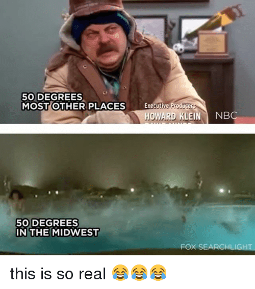 Relatable, Fox, and Nbc: 50 DEGREES  MOST OTHER PLACES  Executive  Producer  HOWARD KLEIN NBC  50 DEGREES  IN THE MIDWEST  FOX SEARCHLIGHT this is so real 😂😂😂
