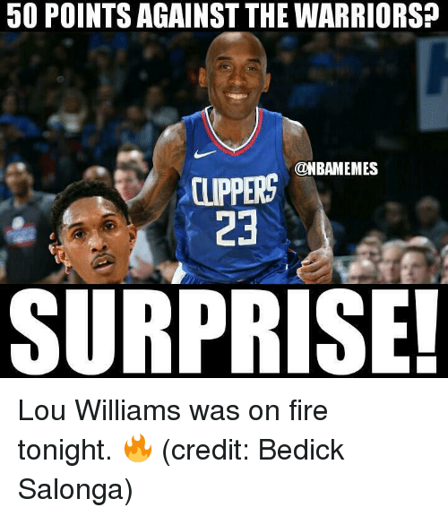 lou williams: 50 POINTS AGAINST THE WARRIORS?  @NBAMEMES  CLIPPERS  23  SURPRISE! Lou Williams was on fire tonight. 🔥 (credit: Bedick Salonga)