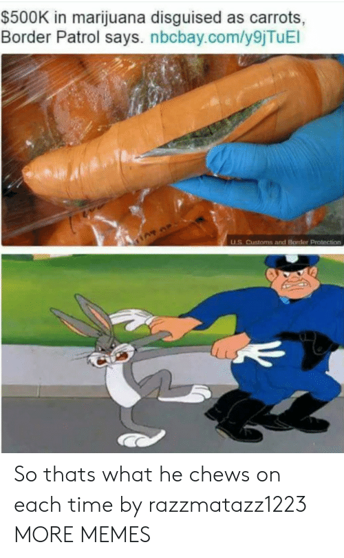 Dank, Memes, and Target: $500K in marijuana disguised as carrots,  Border Patrol says. nbcbay.com/y9jTuEl  uS. Customs and Border Protection So thats what he chews on each time by razzmatazz1223 MORE MEMES